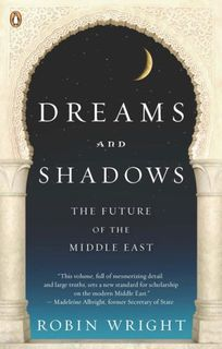 Dreams and Shadows: The Future of the Middle East by Robin Wright